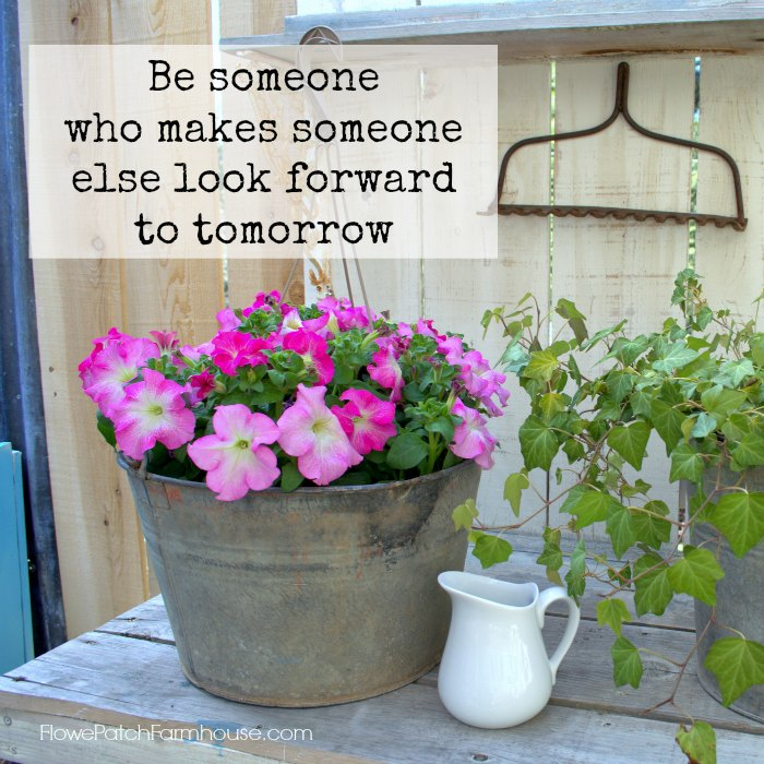Be Soneone who makes Someone else look forward to tomorrow inspriation, FlowerPatchFarmhouse.com